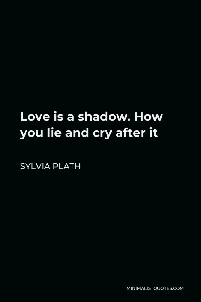 Sylvia Plath Quote - Love is a shadow. How you lie and cry after it