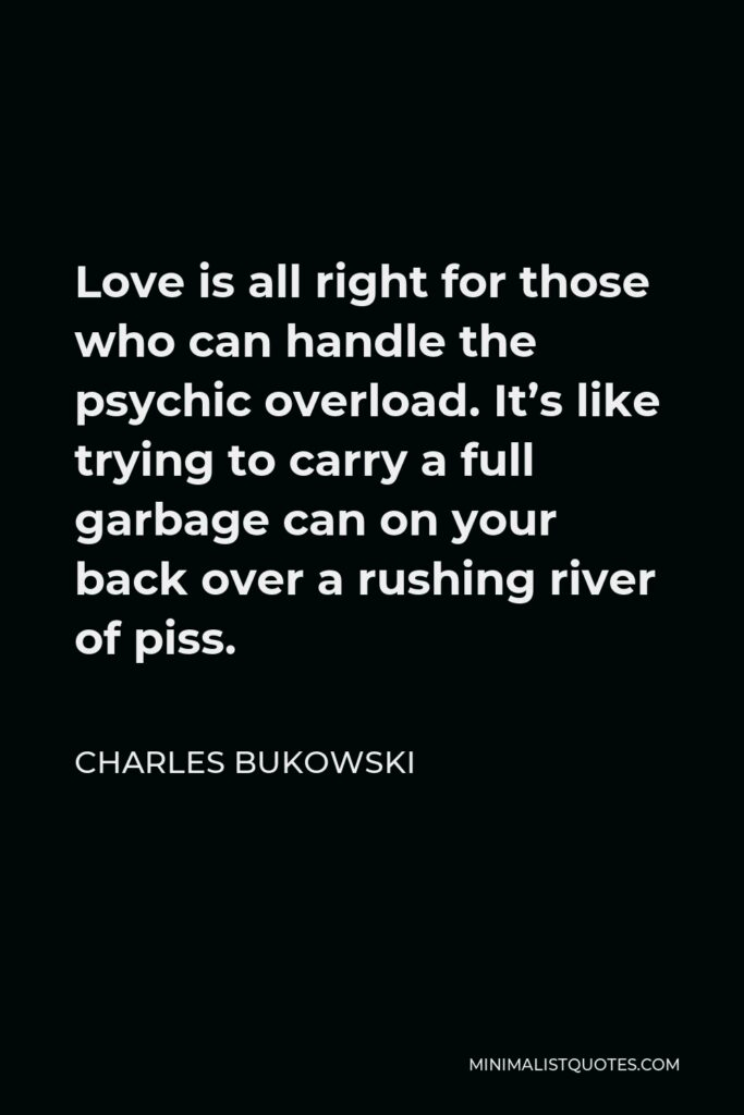 Charles Bukowski Quote - Love is all right for those who can handle the psychic overload. It's like trying to carry a full garbage can on your back over a rushing river of piss.