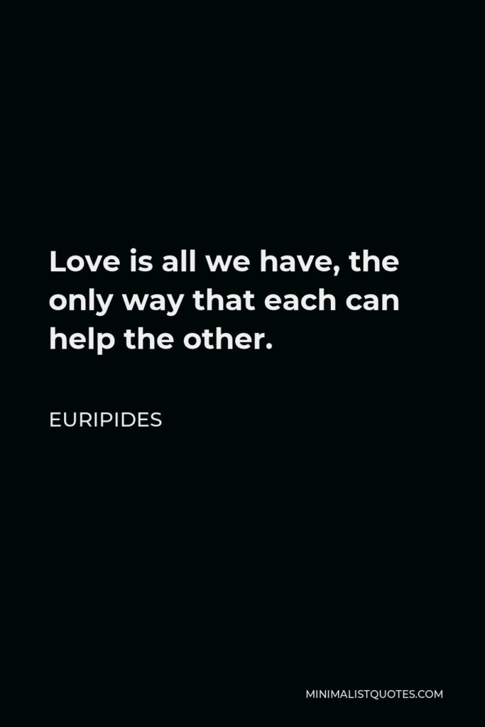 Euripides Quote - Love is all we have, the only way that each can help the other.