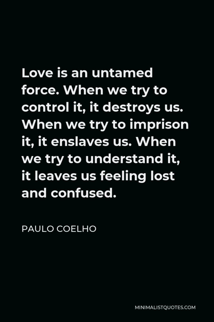 Paulo Coelho Quote - Love is an untamed force. When we try to control it, it destroys us. When we try to imprison it, it enslaves us. When we try to understand it, it leaves us feeling lost and confused.