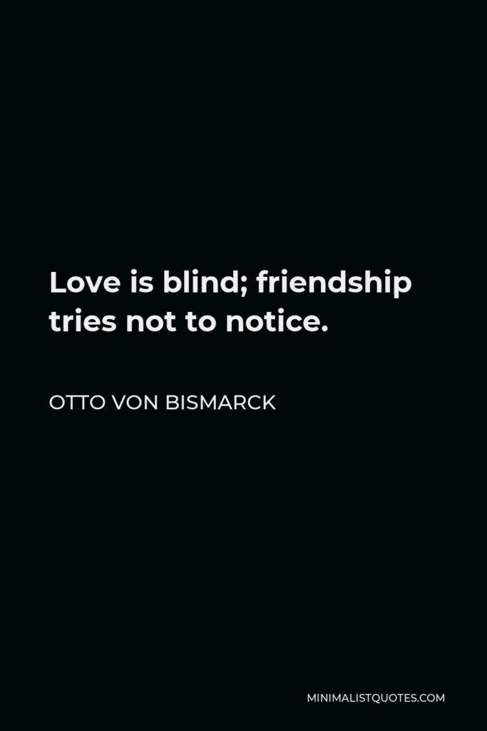 Otto von Bismarck Quote - Love is blind; friendship tries not to notice.