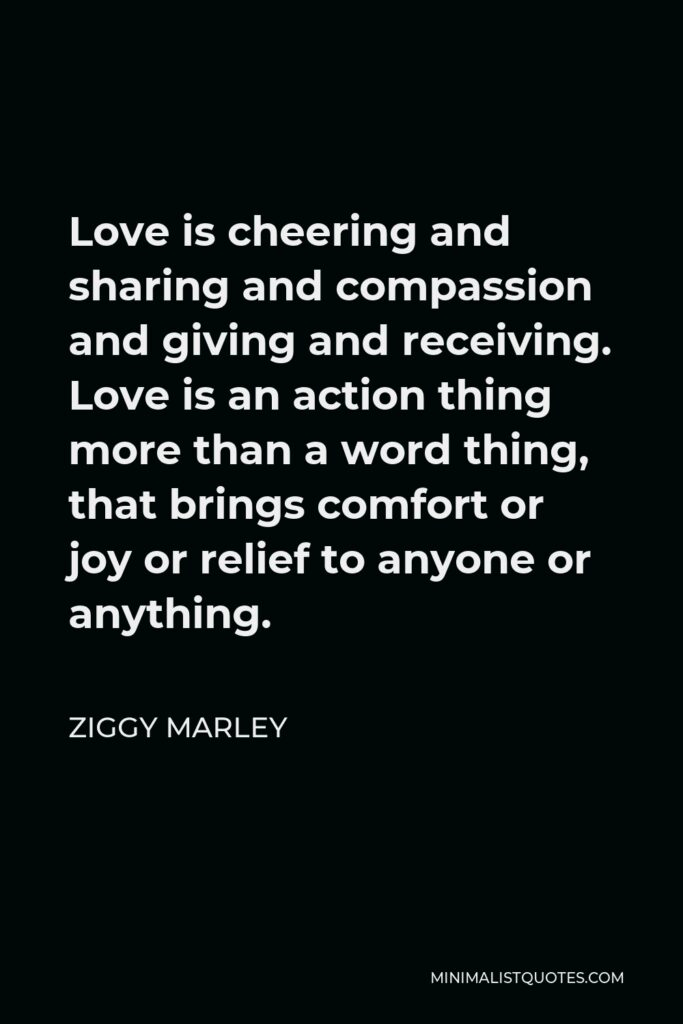 Ziggy Marley Quote - Love is cheering and sharing and compassion and giving and receiving. Love is an action thing more than a word thing, that brings comfort or joy or relief to anyone or anything.
