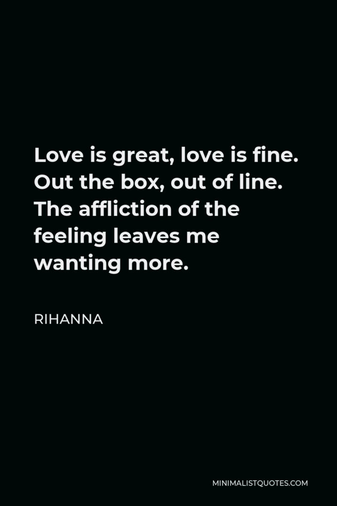 Rihanna Quote - Love is great, love is fine. Out the box, out of line. The affliction of the feeling leaves me wanting more.