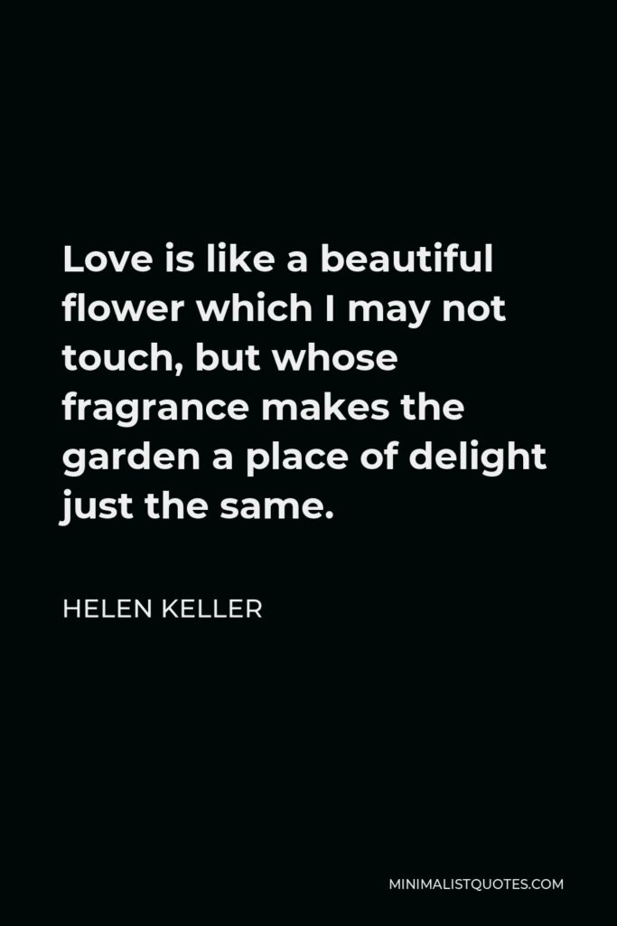 Helen Keller Quote - Love is like a beautiful flower which I may not touch, but whose fragrance makes the garden a place of delight just the same.