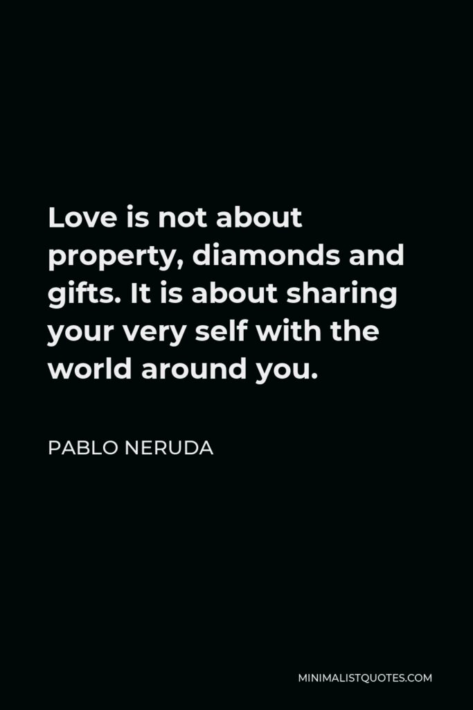 Pablo Neruda Quote - Love is not about property, diamonds and gifts. It is about sharing your very self with the world around you.