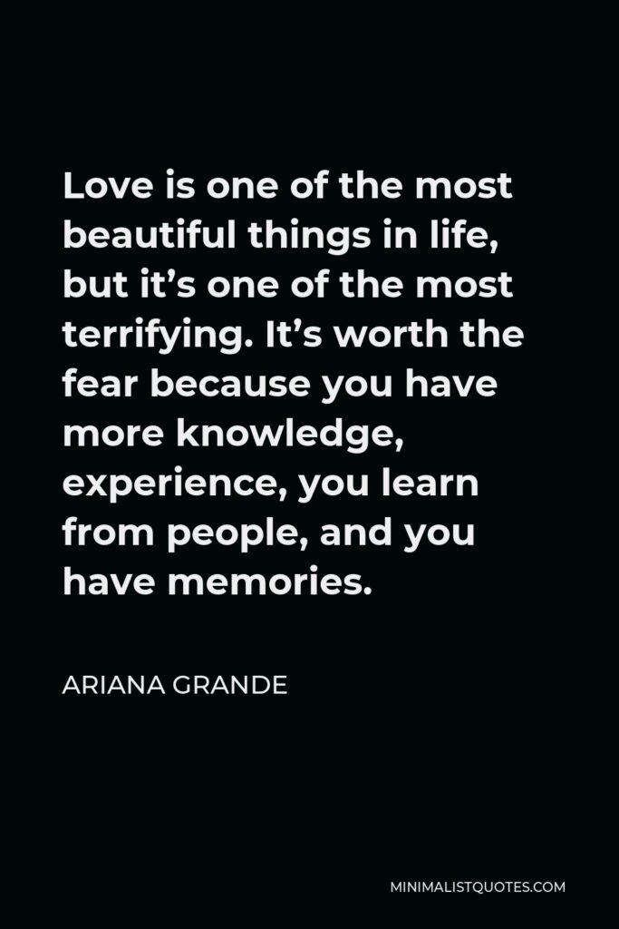Ariana Grande Quote - Love is one of the most beautiful things in life, but it's one of the most terrifying. It's worth the fear because you have more knowledge, experience, you learn from people, and you have memories.