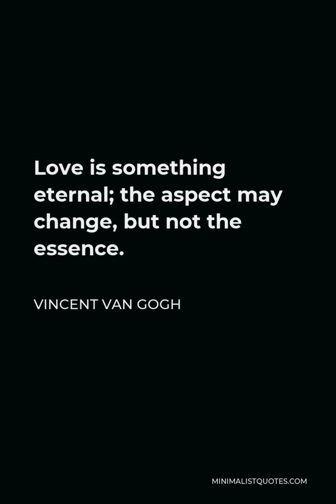 Vincent Van Gogh Quote - Love is something eternal; the aspect may change, but not the essence.