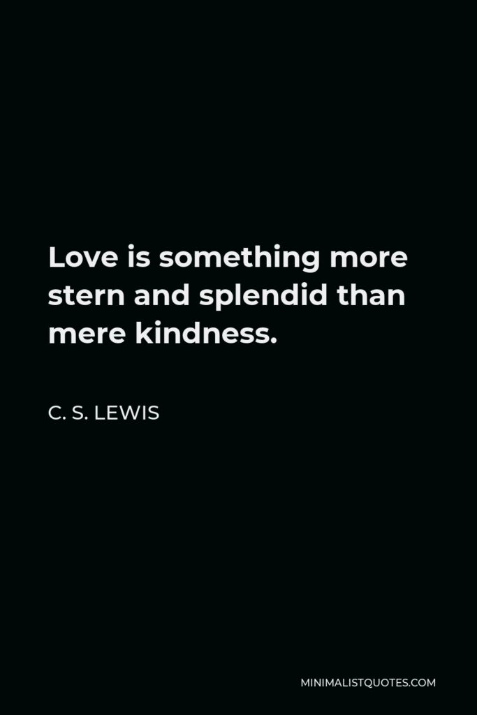 C. S. Lewis Quote - Love is something more stern and splendid than mere kindness.