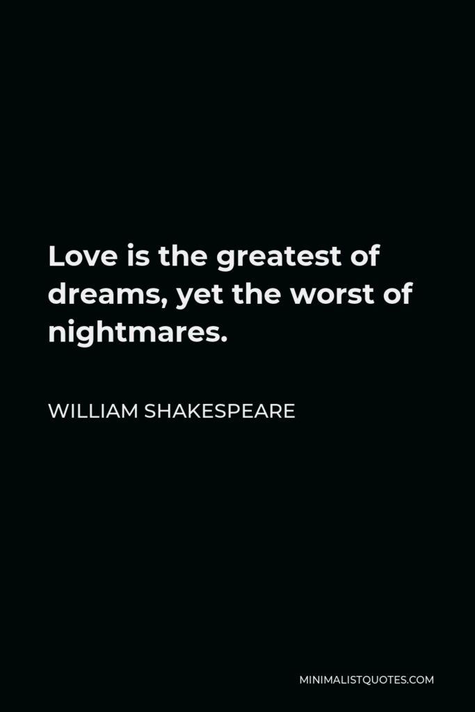 William Shakespeare Quote - Love is the greatest of dreams, yet the worst of nightmares.