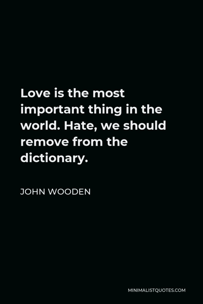 John Wooden Quote - Love is the most important thing in the world. Hate, we should remove from the dictionary.