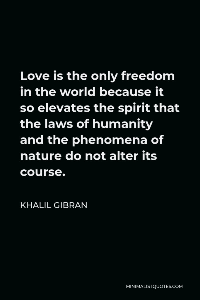 Khalil Gibran Quote - Love is the only freedom in the world because it so elevates the spirit that the laws of humanity and the phenomena of nature do not alter its course.