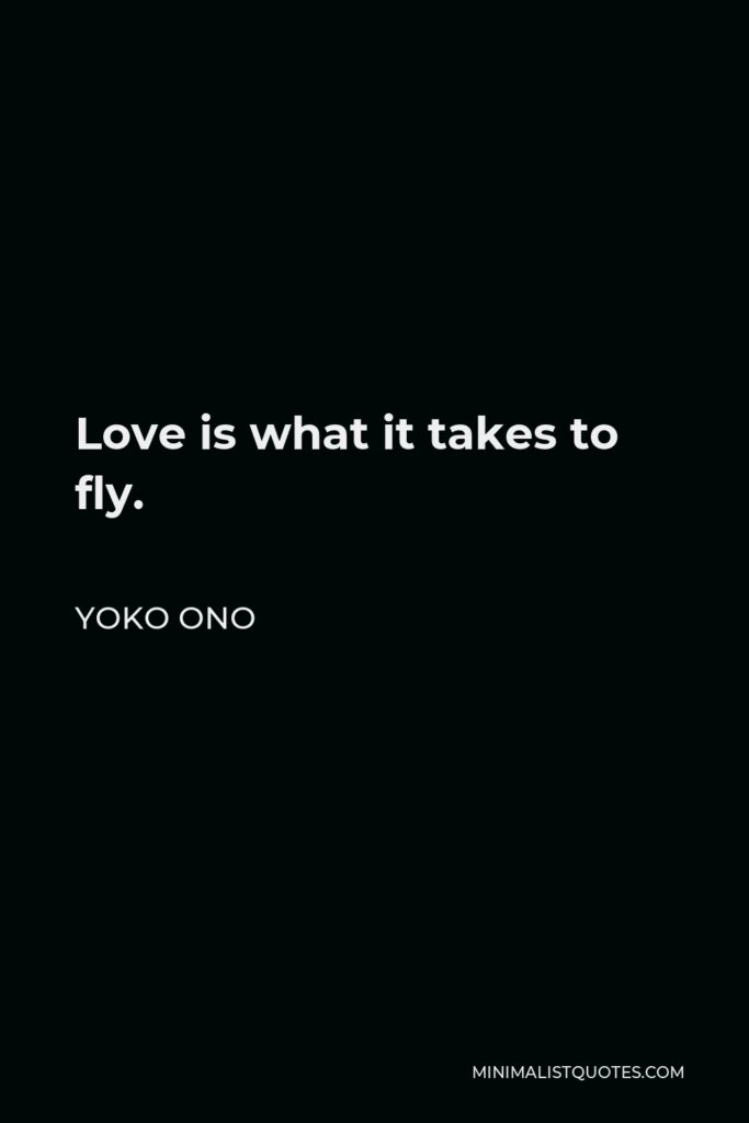 Yoko Ono Quote - Love is what it takes to fly.