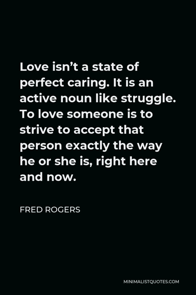 Fred Rogers Quote - Love isn't a state of perfect caring. It is an active noun like struggle. To love someone is to strive to accept that person exactly the way he or she is, right here and now.