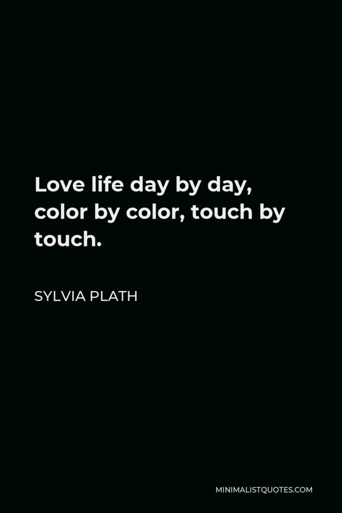 Sylvia Plath Quote - Love life day by day, color by color, touch by touch.