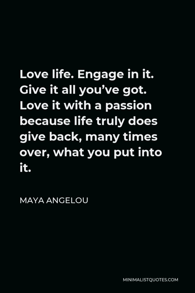 Maya Angelou Quote - Love life. Engage in it. Give it all you've got. Love it with a passion because life truly does give back, many times over, what you put into it.