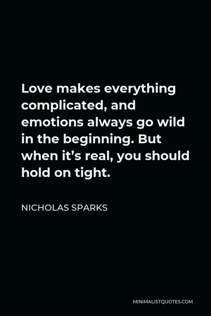 Nicholas Sparks Quote - Love makes everything complicated, and emotions always go wild in the beginning. But when it's real, you should hold on tight.