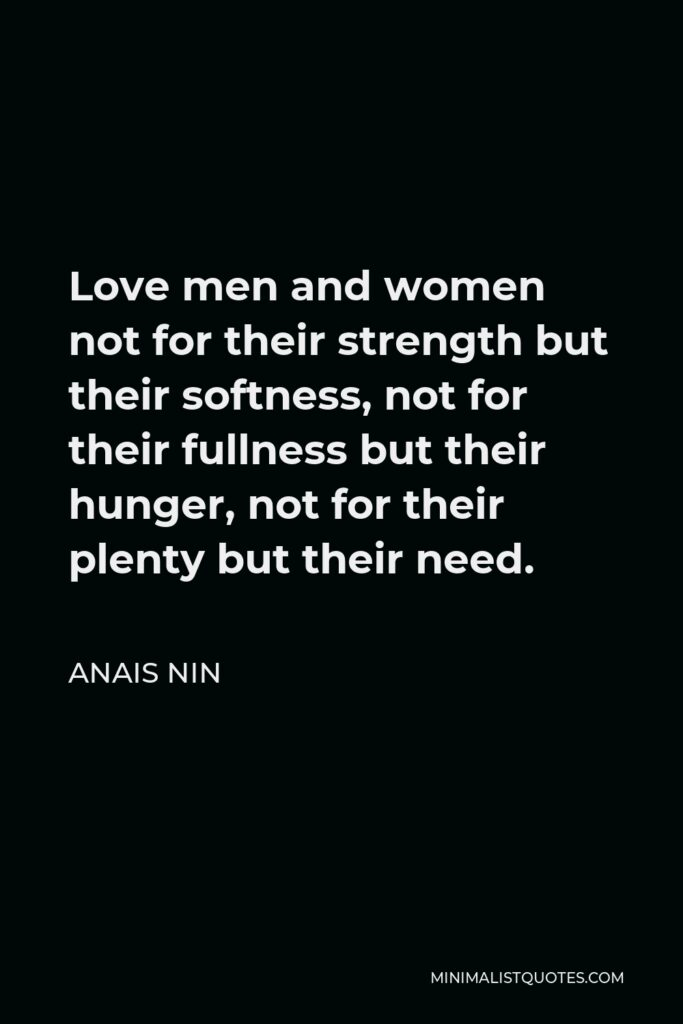 Anais Nin Quote - Love men and women not for their strength but their softness, not for their fullness but their hunger, not for their plenty but their need.