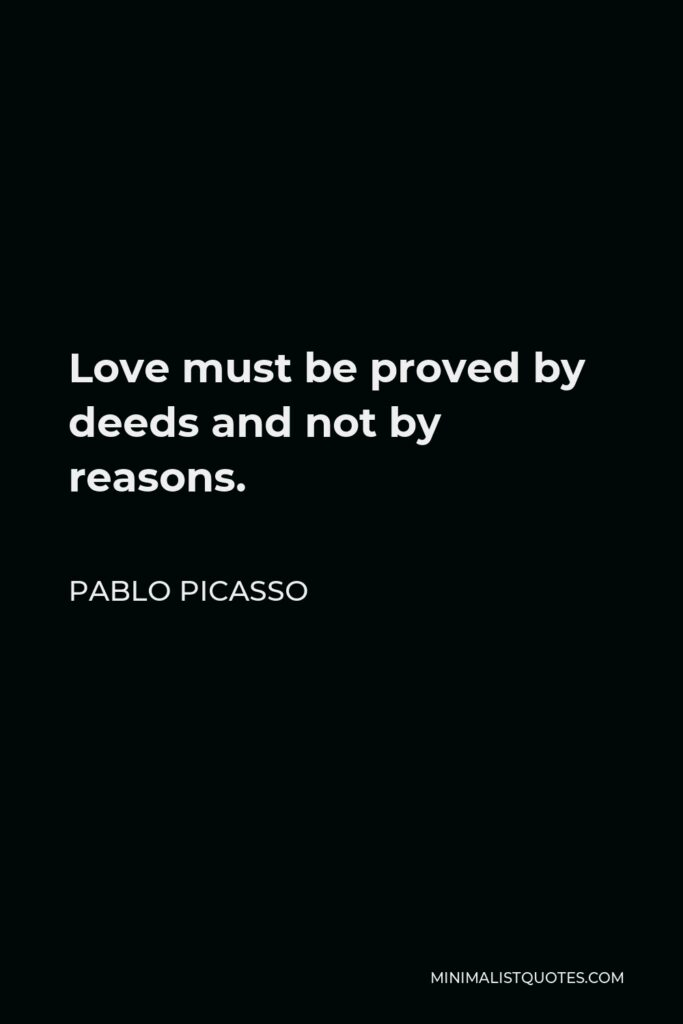 Pablo Picasso Quote - Love must be proved by deeds and not by reasons.