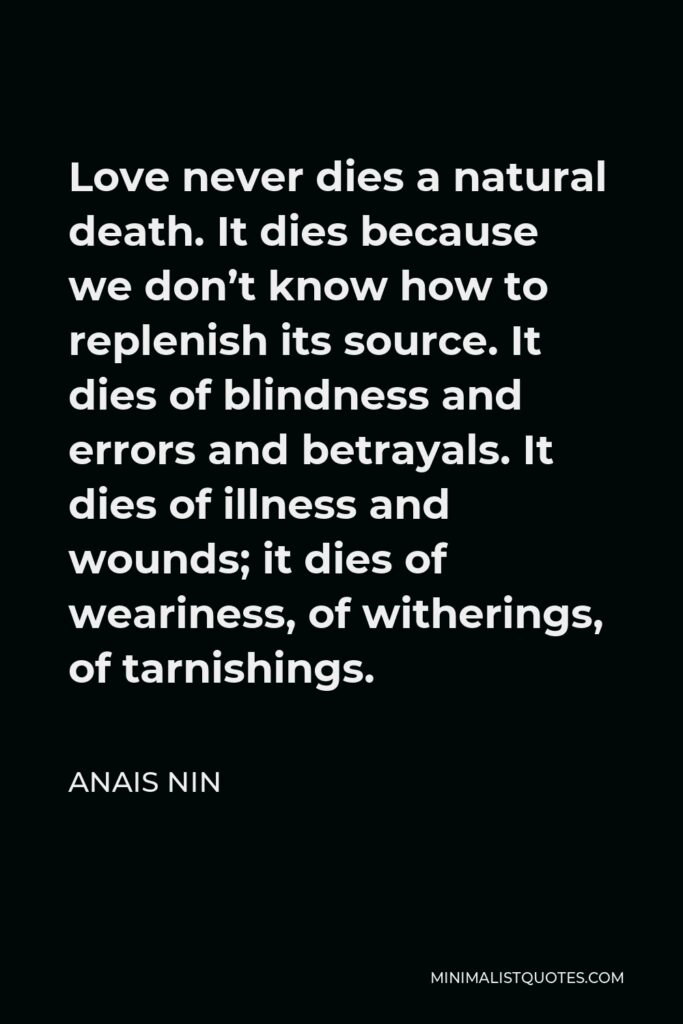 Anais Nin Quote - Love never dies a natural death. It dies because we don't know how to replenish its source. It dies of blindness and errors and betrayals. It dies of illness and wounds; it dies of weariness, of witherings, of tarnishings.