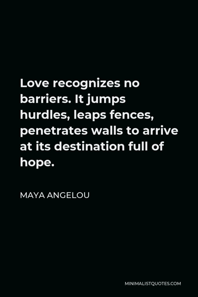 Maya Angelou Quote - Love recognizes no barriers. It jumps hurdles, leaps fences, penetrates walls to arrive at its destination full of hope.