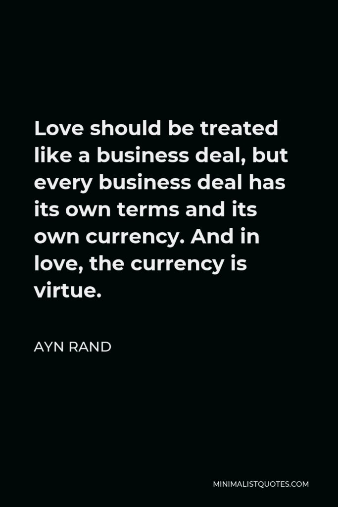 Ayn Rand Quote - Love should be treated like a business deal, but every business deal has its own terms and its own currency. And in love, the currency is virtue.