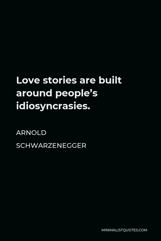 Arnold Schwarzenegger Quote - Love stories are built around people's idiosyncrasies.