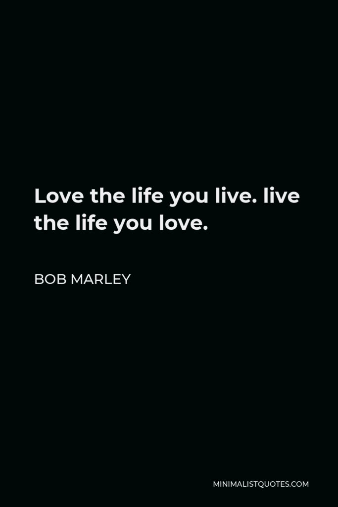 Bob Marley Quote - Love the life you live. live the life you love.