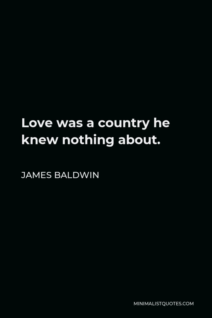 James Baldwin Quote - Love was a country he knew nothing about.