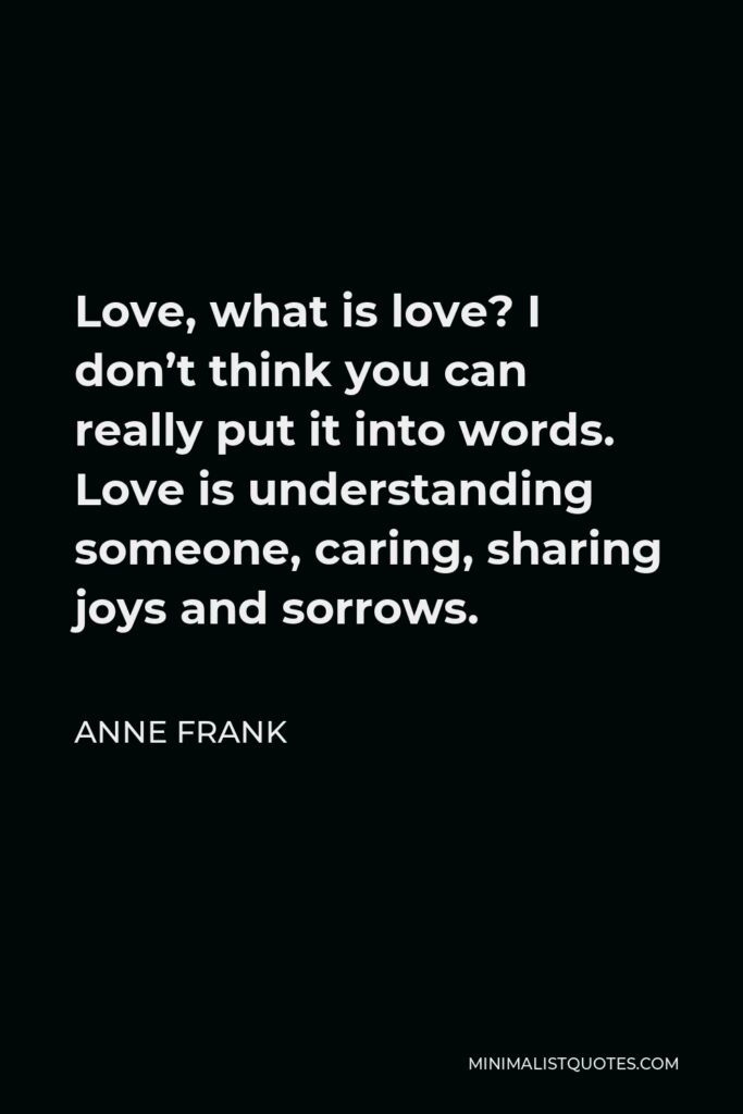 Anne Frank Quote - Love, what is love? I don't think you can really put it into words. Love is understanding someone, caring, sharing joys and sorrows.