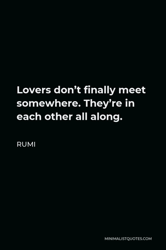Rumi Quote - Lovers don't finally meet somewhere. They're in each other all along.
