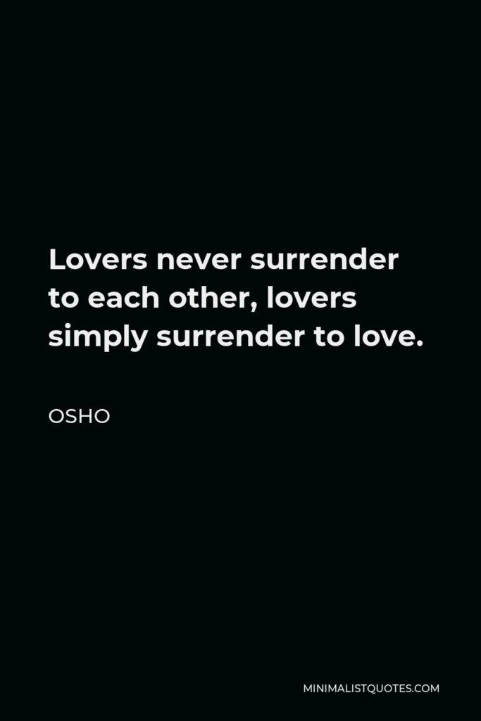 Osho Quote - Lovers never surrender to each other, lovers simply surrender to love.