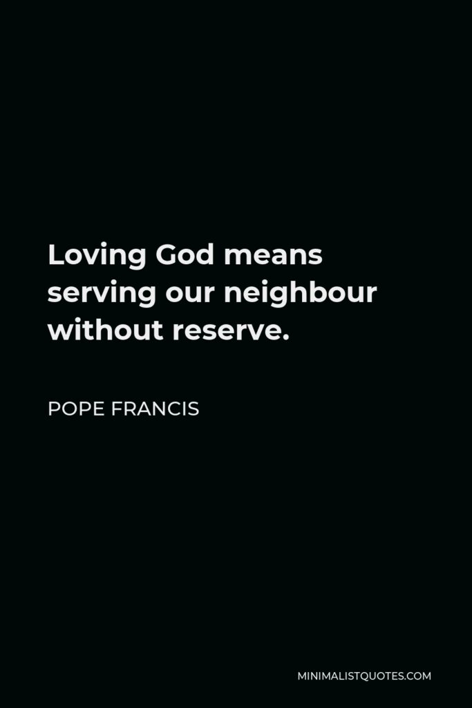 Pope Francis Quote - Loving God means serving our neighbour without reserve.