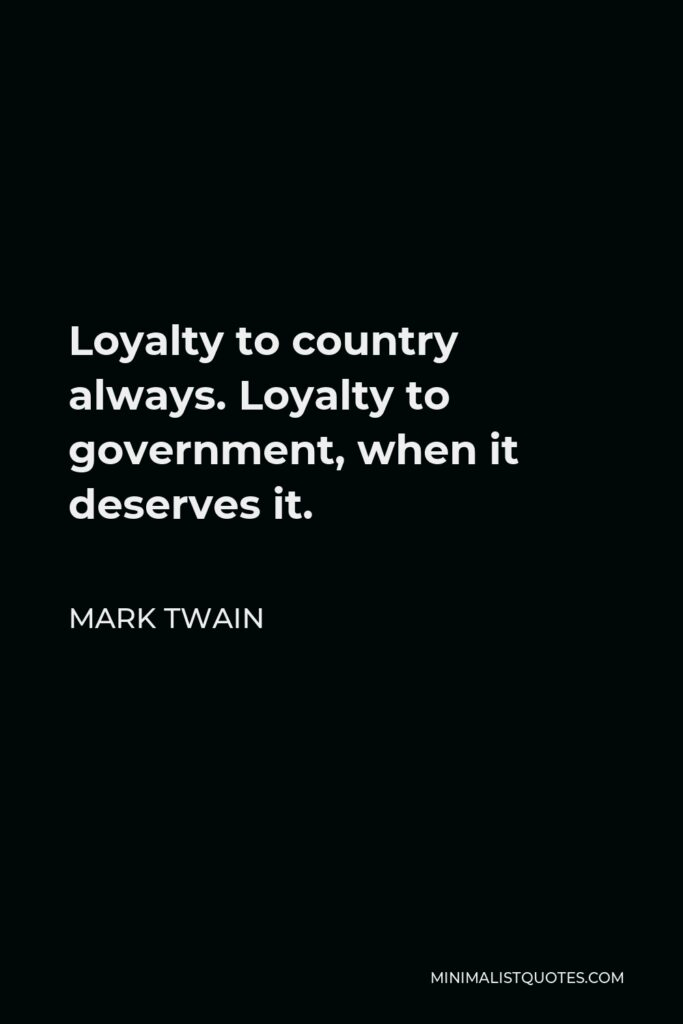 Mark Twain Quote - Loyalty to country always. Loyalty to government, when it deserves it.