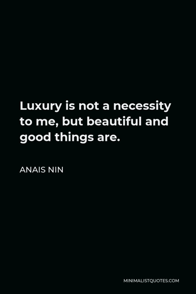 Anais Nin Quote - Luxury is not a necessity to me, but beautiful and good things are.