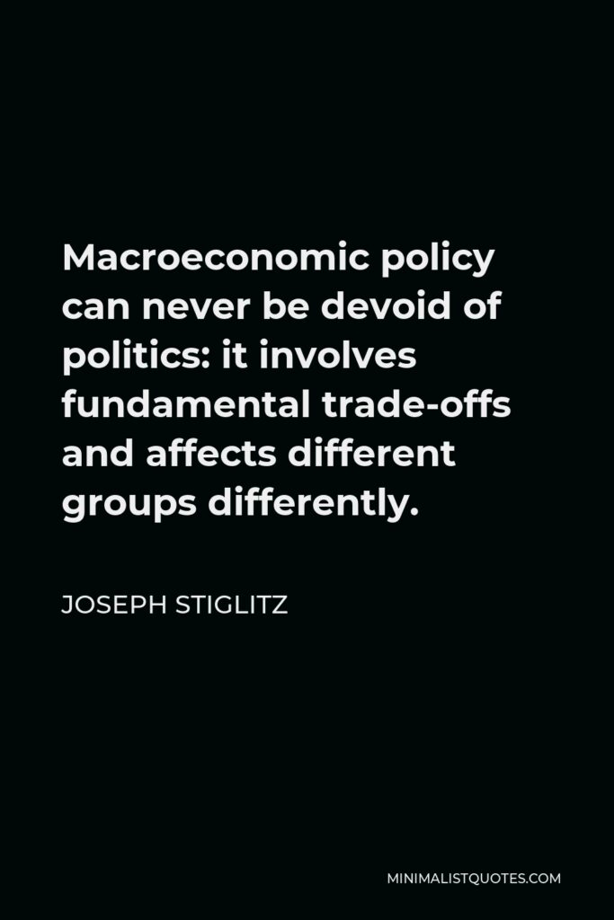 Joseph Stiglitz Quote - Macroeconomic policy can never be devoid of politics: it involves fundamental trade-offs and affects different groups differently.