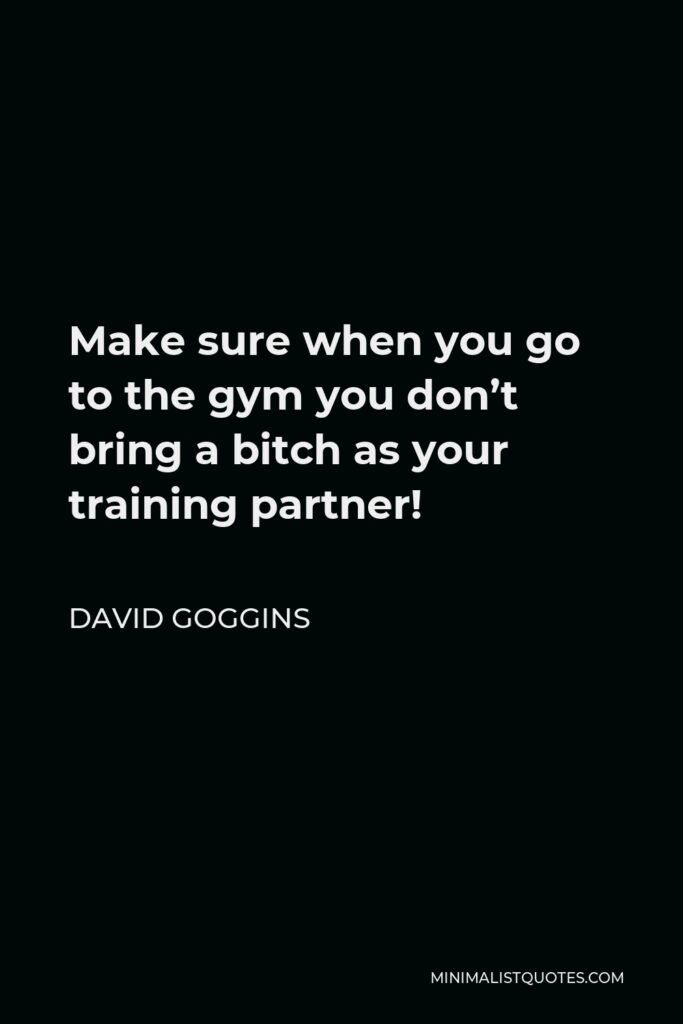 David Goggins Quote - Make sure when you go to the gym you don't bring a bitch as your training partner!