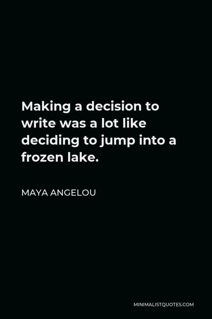 Maya Angelou Quote - Making a decision to write was a lot like deciding to jump into a frozen lake.