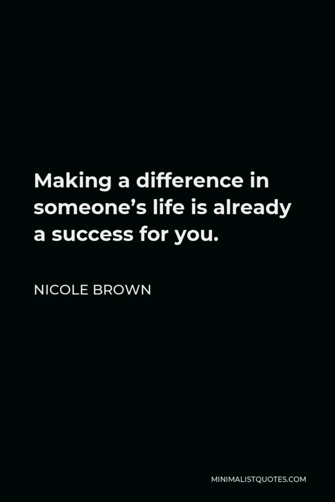Nicole Brown Quote - Making a difference in someone's life is already a success for you.