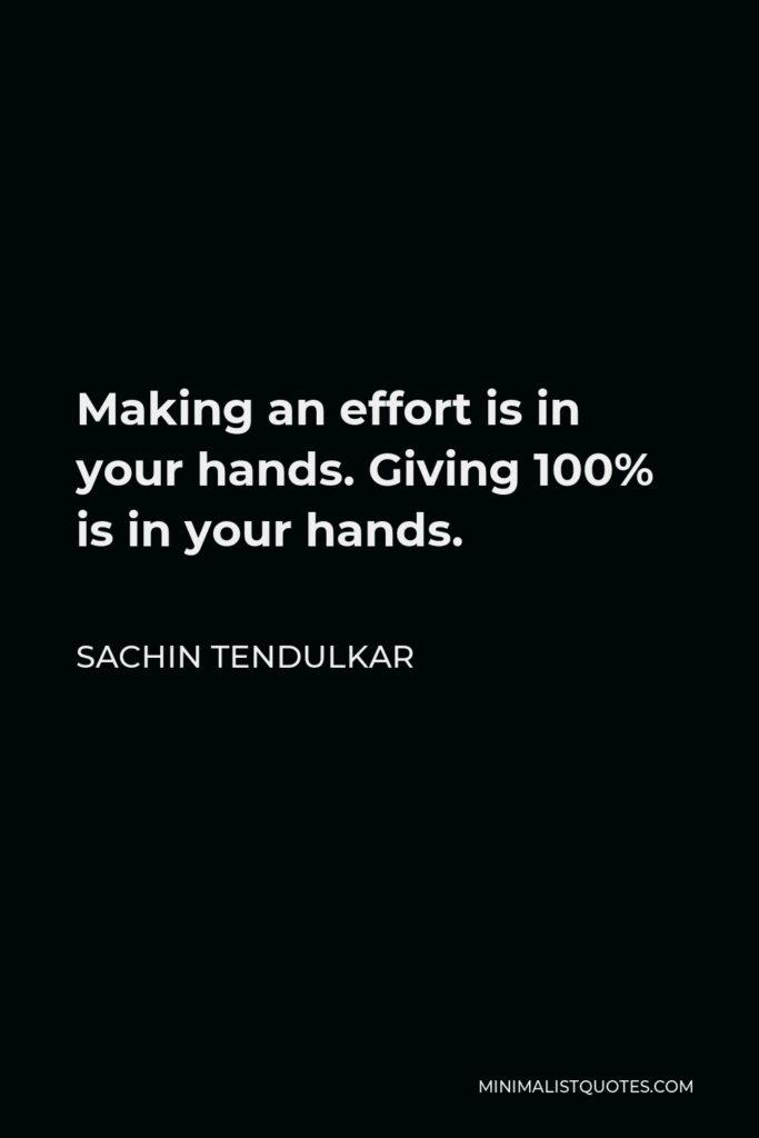 Sachin Tendulkar Quote - Making an effort is in your hands. Giving 100% is in your hands.