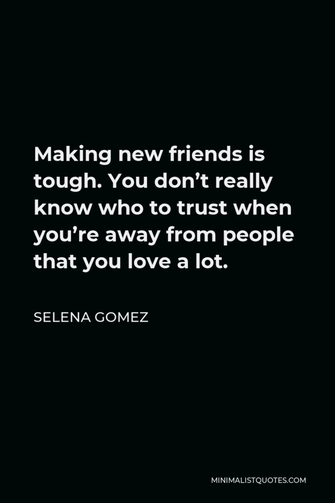 Selena Gomez Quote - Making new friends is tough. You don't really know who to trust when you're away from people that you love a lot.