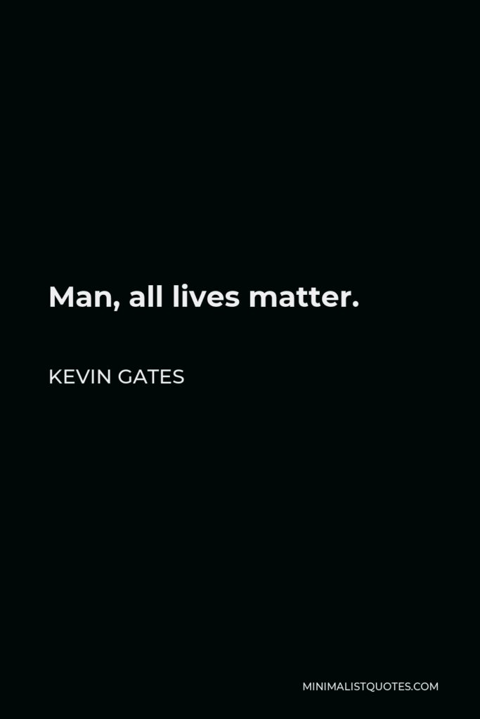 Kevin Gates Quote - Man, all lives matter.