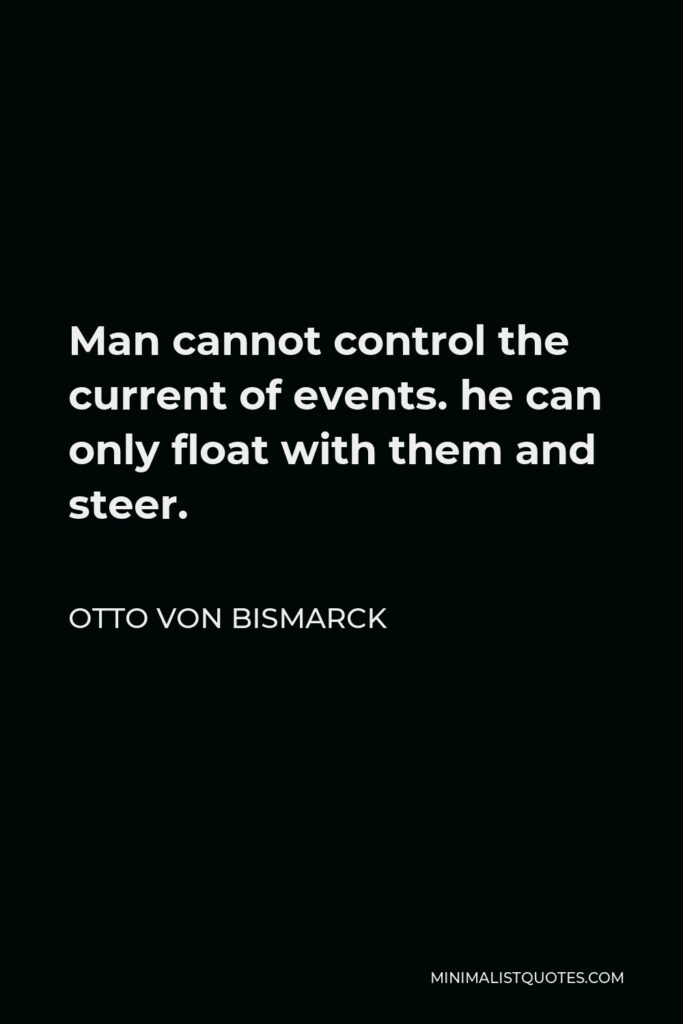 Otto von Bismarck Quote - Man cannot control the current of events. he can only float with them and steer.