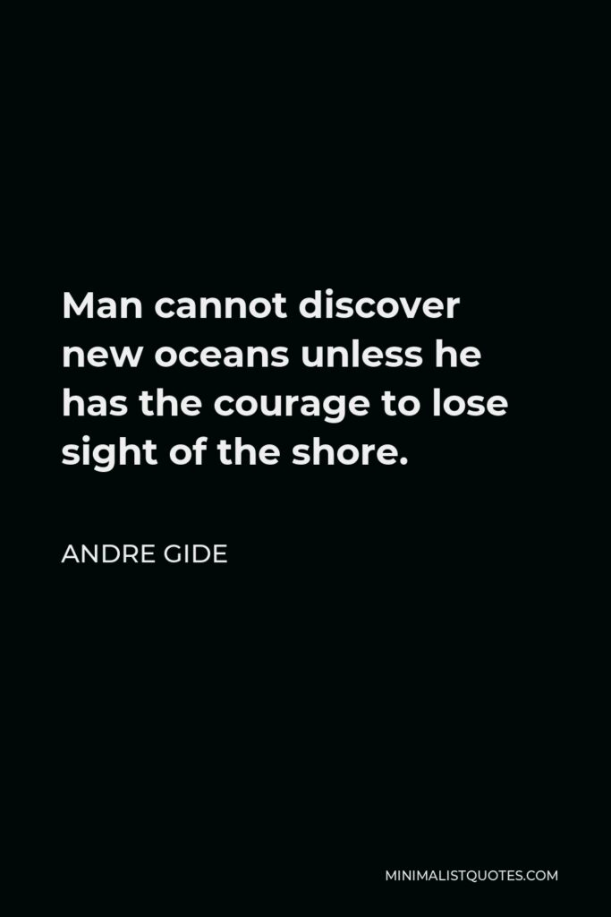 Andre Gide Quote - Man cannot discover new oceans unless he has the courage to lose sight of the shore.