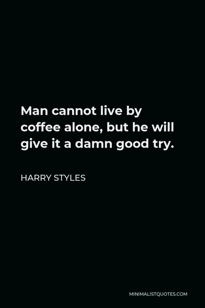 Harry Styles Quote - Man cannot live by coffee alone, but he will give it a damn good try.
