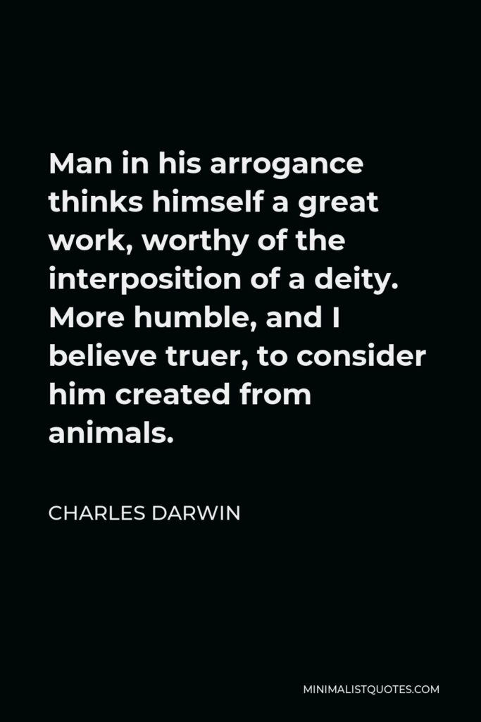 Charles Darwin Quote - Man in his arrogance thinks himself a great work, worthy of the interposition of a deity. More humble, and I believe truer, to consider him created from animals.