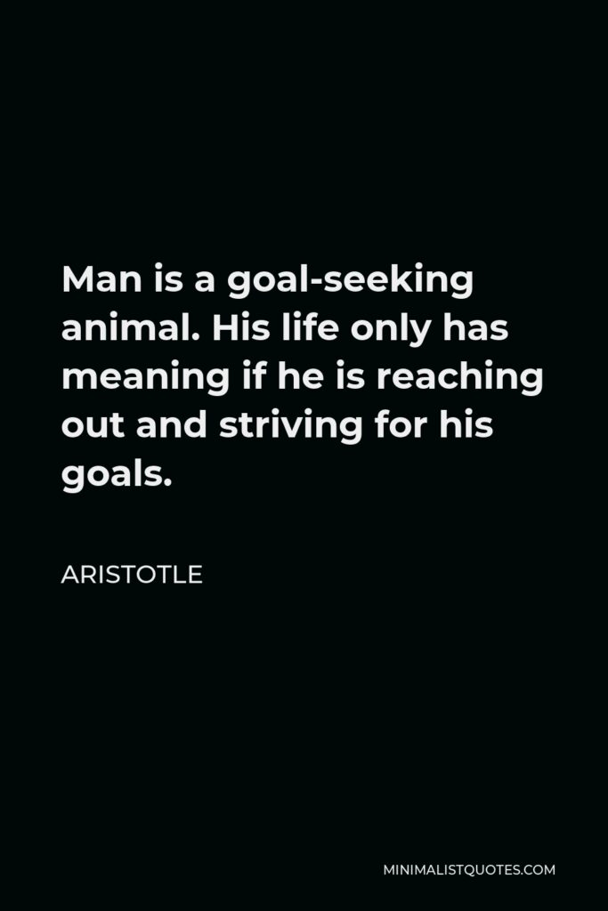 Aristotle Quote - Man is a goal-seeking animal. His life only has meaning if he is reaching out and striving for his goals.