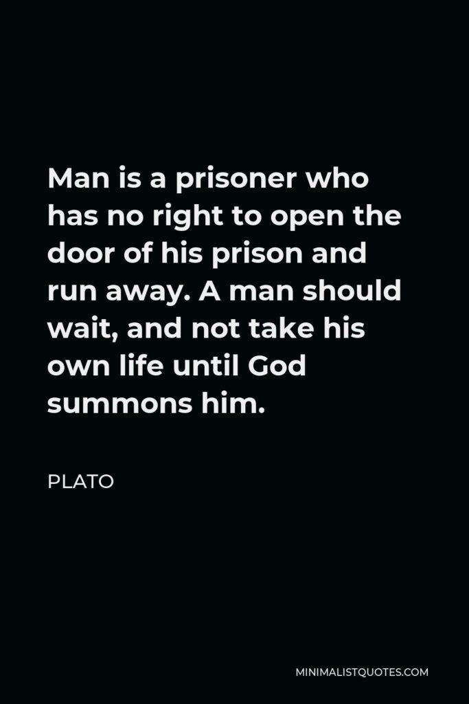 Plato Quote - Man is a prisoner who has no right to open the door of his prison and run away. A man should wait, and not take his own life until God summons him.