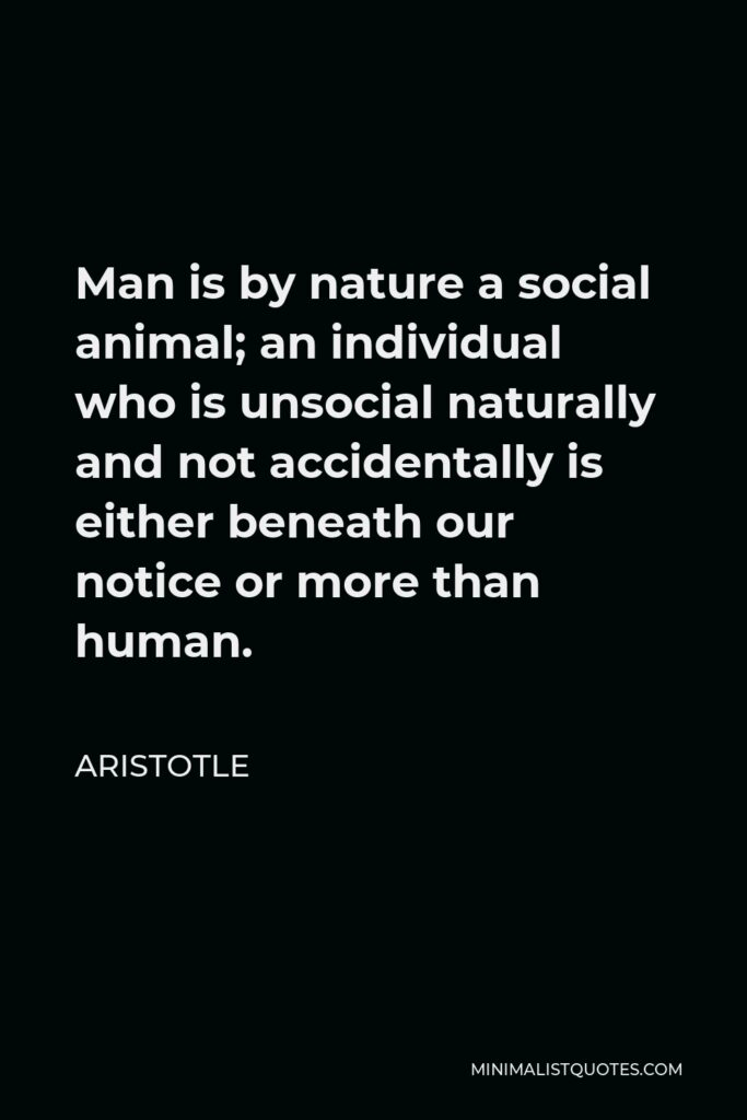 Aristotle Quote - Man is by nature a social animal; an individual who is unsocial naturally and not accidentally is either beneath our notice or more than human.