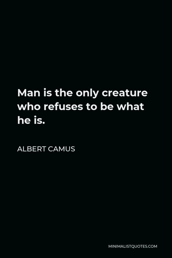 Albert Camus Quote - Man is the only creature who refuses to be what he is.