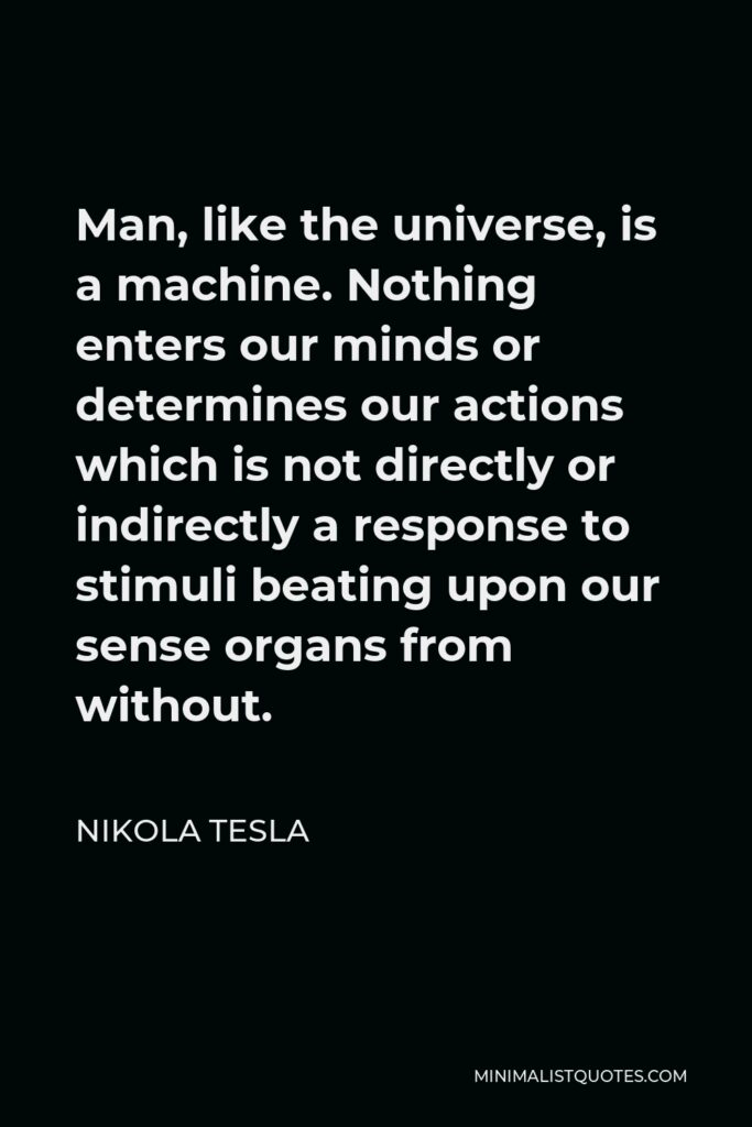 Nikola Tesla Quote - Man, like the universe, is a machine. Nothing enters our minds or determines our actions which is not directly or indirectly a response to stimuli beating upon our sense organs from without.